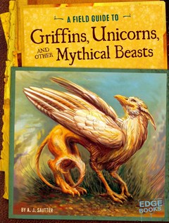 Field Guide to Griffins, Unicorns, and Other Mythical Beasts