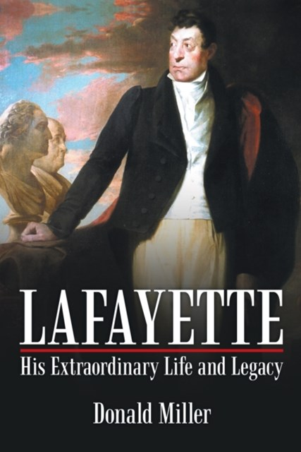 Lafayette: His Extraordinary Life and Legacy