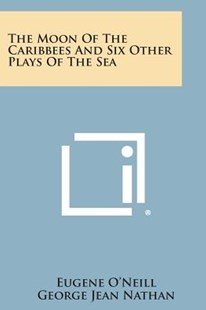 The Moon of the Caribbees and Six Other Plays of the Sea by Eugene O'Neill, George Jean Nathan (9781494051105) - PaperBack - Modern & Contemporary Fiction Literature