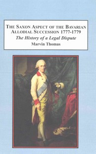 The Saxon Aspect of the Bavarian Allodial Succession 1777-1779 by Marvin Thomas (9781495504204) - HardCover - History European