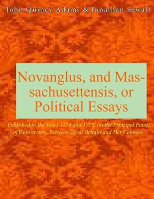 Novanglus, and Massachusettensis, or Political Essays
