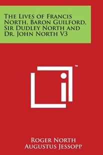 The Lives of Francis North, Baron Guilford, Sir Dudley North and Dr. John North V3 by Roger North, Augustus Jessopp (9781498045544) - PaperBack - Modern & Contemporary Fiction Literature