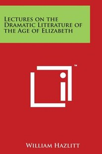 Lectures on the Dramatic Literature of the Age of Elizabeth by William Hazlitt (9781498092999) - PaperBack - Reference