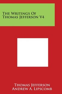 The Writings of Thomas Jefferson V4 by Thomas Jefferson, Andrew Adgate Lipscomb, Albert Ellery Bergh (9781498101646) - PaperBack - Modern & Contemporary Fiction Literature