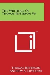 The Writings of Thomas Jefferson V6 by Thomas Jefferson, Andrew Adgate Lipscomb, Albert Ellery Bergh (9781498102292) - PaperBack - Modern & Contemporary Fiction Literature