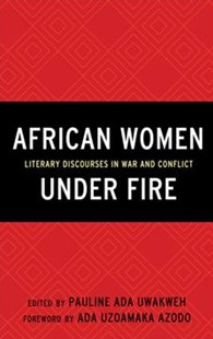 African Women Under Fire by Pauline Ada Uwakweh, E‎mily Diouf, Moussa Issifou, Tendai Mangena, Nanjala Nyabola, Julie Papaioannou, Melissa R. Root, Jessie Sagawa, Paul N. Touré (9781498529181) - HardCover - Military