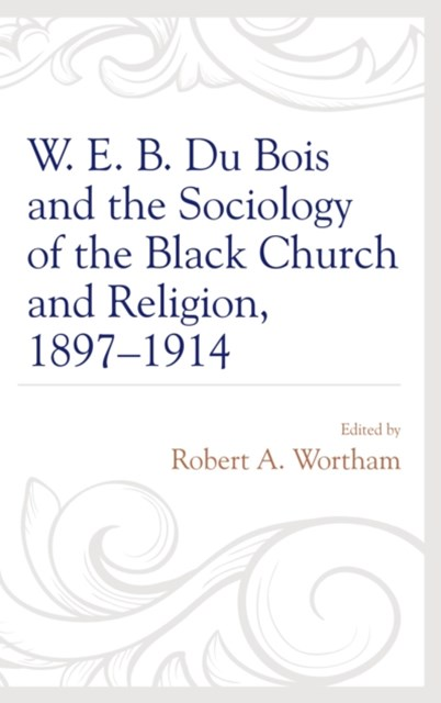 W. E. B. Du Bois and the Sociology of the Black Church and Religion, 1897-1914