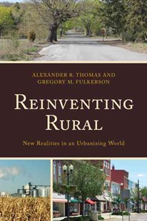 Reinventing Rural by Alexander R Thomas, Gregory M Fulkerson, Leanne M Avery, Stephanie Bennett, Matthew Clement, Michael W. P. Fortunato, Carrie L. Kane, Laura McKinney, Gene L. Theodori, Aimee Vieira, Fern K. Willits (9781498534093) - HardCover - Politics Political Issues