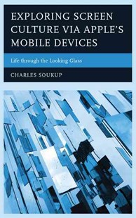 Exploring Screen Culture via Apple's Mobile Devices by Charles Soukup (9781498539609) - HardCover - Computing Program Guides