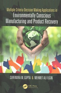 Multiple Criteria Decision Making Applications in Environmentally Conscious Manufacturing and Product Recovery by Surendra M. Gupta, Mehmet Ali Ilgin (9781498700658) - HardCover - Art & Architecture