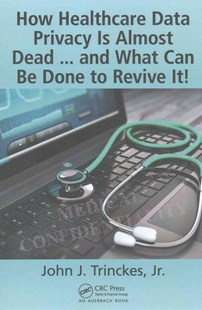 How Healthcare Data Privacy is Almost Dead ... and What Can be Done to Revive it by John J. TrinckesJr. (9781498783958) - PaperBack - Business & Finance Careers