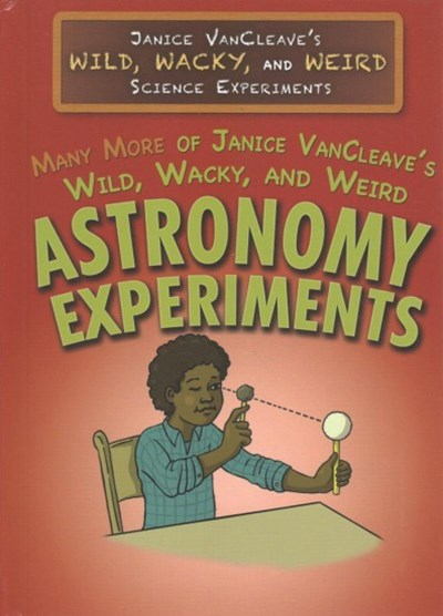 Many More of Janice VanCleave's Wild, Wacky, and Weird Astronomy Experiments