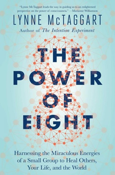 Power of Eight: Harnessing the Miraculous Energies of a Small Group to Heal Others, Your Life, and the World