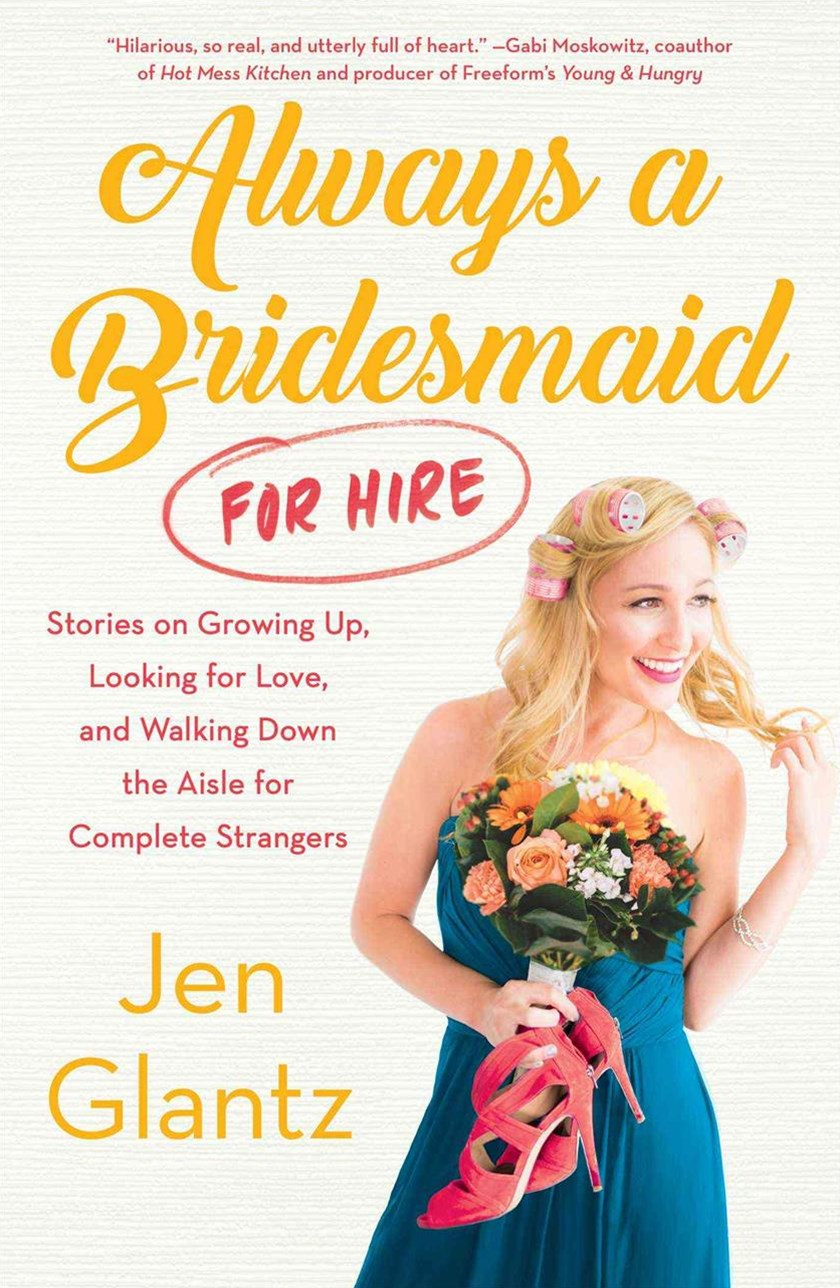 Always a Bridesmaid (for Hire): Stories on Growing Up, Looking for Love,and Walking Down the Aisle for Complete Strangers