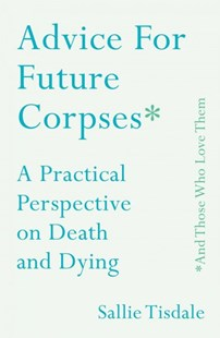 Advice for Future Corpses and Those Who Love Them by Sallie Tisdale (9781501182174) - HardCover - Biographies General Biographies