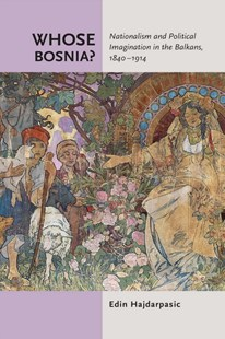(ebook) Whose Bosnia? Nationalism and Political Imagination in the Balkans, 1840-1914 - History European