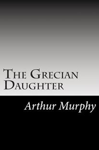 The Grecian Daughter by Arthur Murphy (9781502947178) - PaperBack - Modern & Contemporary Fiction Literature