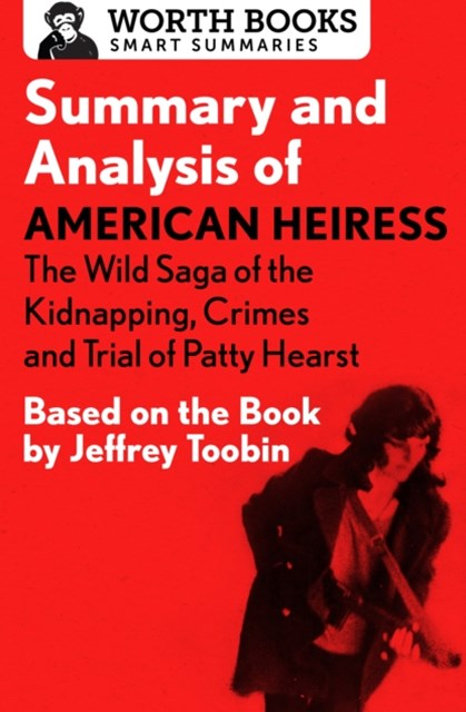 Summary and Analysis of American Heiress: The Wild Saga of the Kidnapping, Crimes and Trial of Patty Hearst