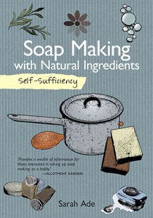 Self-Sufficiency: Soap Making with Natural Ingredients by Sarah Ade (9781504800372) - PaperBack - Craft & Hobbies