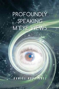 Profoundly Speaking M'eye Views by Daniel Rodriguez (9781504962452) - PaperBack - Poetry & Drama Poetry