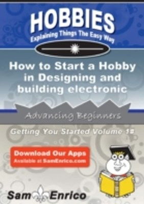 How to Start a Hobby in Designing and building electronic circuits