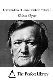 Correspondence of Wagner and Liszt - Volume I by Richard Wagner, The Perfect Library, Francis Hueffer (9781506147987) - PaperBack - Biographies General Biographies
