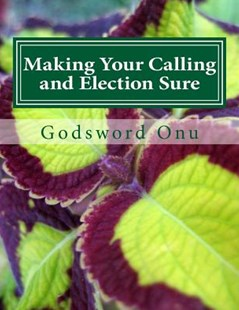 Making Your Calling and Election Sure by Apst Godsword Godswill Onu (9781508573012) - PaperBack - Religion & Spirituality Christianity