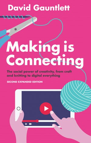 Making Is Connecting - the Social Power of        Creativity, From Craft and Knitting to Digital    Everything 2E