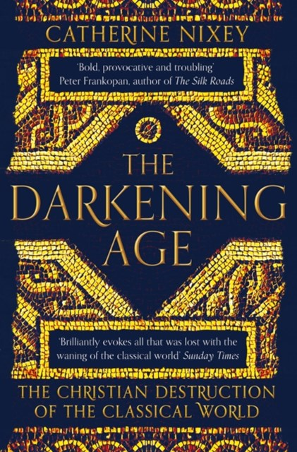 Darkening Age, The: The Christian Destruction of the Classical Wo