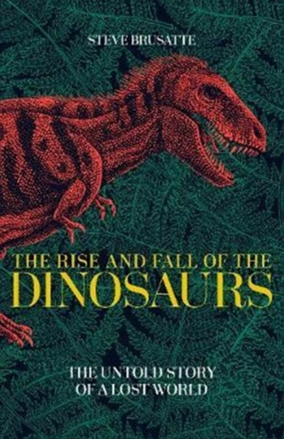 Rise and Fall of the Dinosaurs, The Untold Story of a Lost Wo