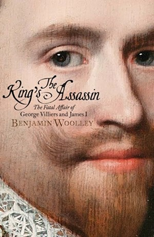 King's Assassin, The: The Fatal Affair of George Villiers and Jam