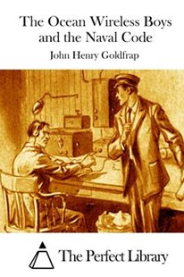 The Ocean Wireless Boys and the Naval Code by John Henry Goldfrap, The Perfect Library (9781511729703) - PaperBack - Classic Fiction