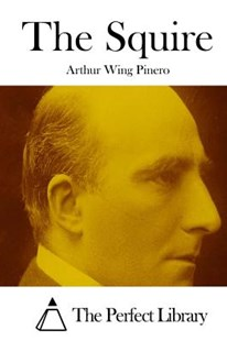 The Squire by Arthur Wing Pinero Sir, The Perfect Library (9781512204421) - PaperBack - Classic Fiction