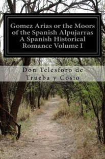 Gomez Arias or the Moors of the Spanish Alpujarras a Spanish Historical Romance Volume I by Don Telesforo De Trueba y Cosio (9781515322023) - PaperBack - Classic Fiction