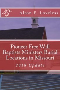 Pioneer Free Will Baptists Ministers Burial Locations in Missouri by Alton E Loveless (9781523613175) - PaperBack - Reference