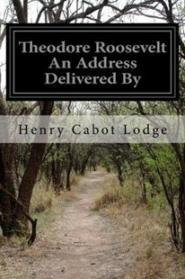 Theodore Roosevelt an Address Delivered by by Henry Cabot Lodge (9781523714315) - PaperBack - History