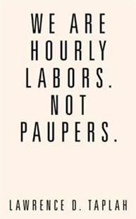 We Are Hourly Labors. Not Paupers. by Lawrence D. Taplah (9781524653514) - PaperBack - Reference Law
