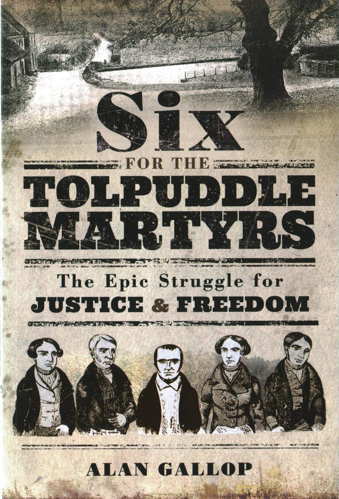 Six For the Tolpuddle Martyrs: The Epic Struggle For Justice and Freedom
