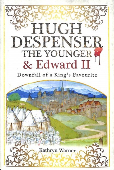 Hugh Despenser the Younger and Edward II: Downfall of a King's Favourite