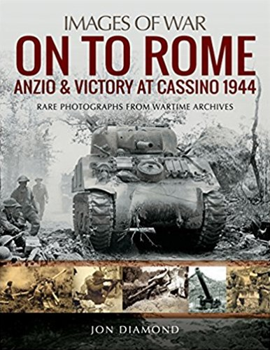 On to Rome: Anzio and Victory at Cassino, 1944: Rare Photographs from Wartime Archives