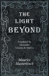 The Light Beyond - Translated by Alexander Teixeira de Mattos by Maurice Maeterlinck (9781528709620) - PaperBack - Religion & Spirituality New Age