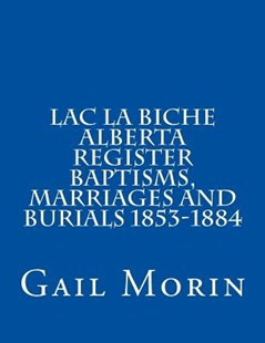 Lac La Biche Alberta Register Baptisms, Marriages, and Burials 1853-1884 by Morin, Gail (9781532924835) - PaperBack - Reference