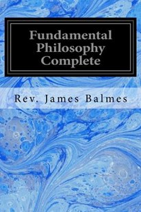 Fundamental Philosophy Complete by Rev James Balmes, Henry F Brownson (9781533066558) - PaperBack - Philosophy Modern