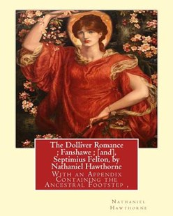 The Dolliver Romance; Fanshawe; [and], Septimius Felton, by Nathaniel Hawthorne by Nathaniel Hawthorne, George Parsons Lathrop (9781534660212) - PaperBack - Modern & Contemporary Fiction General Fiction