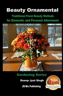 Beauty Ornamental - Traditional Floral Beauty Methods for Domestic and Personal Adornment by Dueep Jyot Singh, John Davidson, Mendon Cottage Books (9781535470353) - PaperBack - Home & Garden Gardening