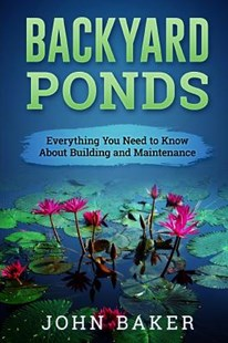 Backyard Ponds - Everything You Need to Know About Building and Maintenance by Baker, John (9781537672359) - PaperBack - Home & Garden