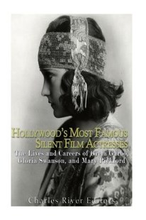 Hollywood's Most Famous Silent Film Actresses: the Lives and Careers of Greta Garbo, Gloria Swanson, and Mary Pickford by Charles River Charles River Editors (9781539839989) - PaperBack - Biographies Entertainment
