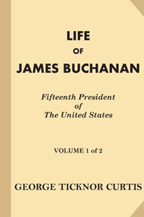 Life of James Buchanan, Fifteenth President of the United States [volume 1 of 2] by George Ticknor Curtis (9781539905363) - PaperBack - History