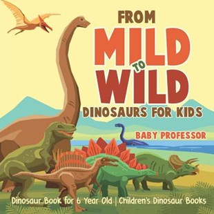 From Mild to Wild, Dinosaurs for Kids - Dinosaur Book for 6-Year-Old   Children's Dinosaur Books by Baby Professor (9781541916364) - PaperBack - Non-Fiction Animals