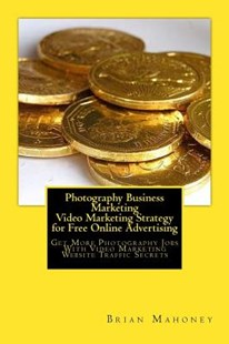 Photography Business Marketing Video Marketing Strategy for Free Online Advertising by Brian Mahoney, Photography Business Marketing, Photography Jobs (9781542463980) - PaperBack - Business & Finance Sales & Marketing